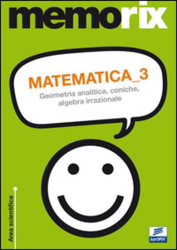 Matematica. 3: Geometria analitica, coniche, algebra irrazionale
