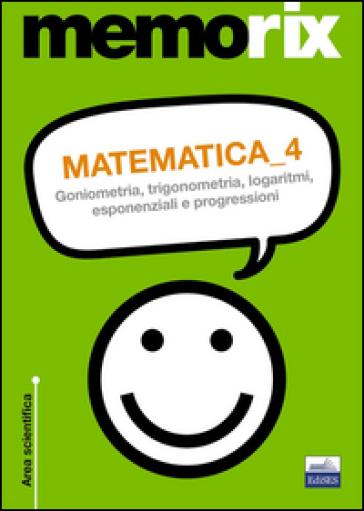 Matematica. 4: Goniometria, trigonometria, logaritmi, esponenziali e progressioni