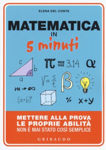 Matematica in 5 minuti. Mettere alla prova le proprie abilità non è mai stato così semplice - Elena Del Conte | Thecosgala.com