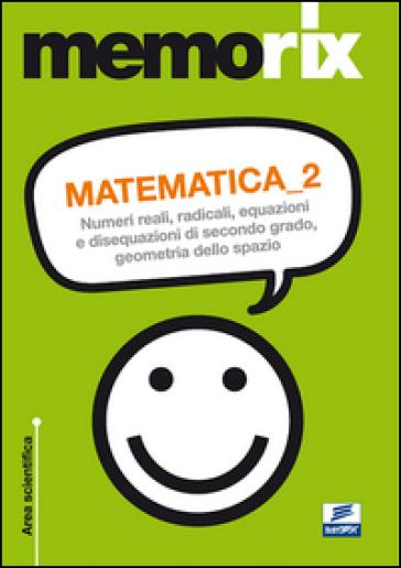 Matematica. Numeri reali, radicali, equazioni e disequazioni di secondo grado, geometria dello spazio. 2. - Emiliano Barbuto |