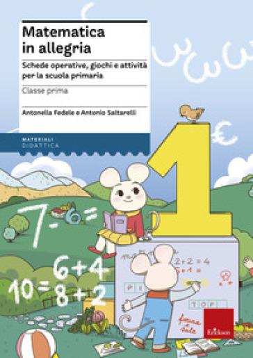 Matematica in allegria. Schede operative, giochi e attività per la scuola primaria. Per la 1ª classe elementare - Antonella Fedele pdf epub