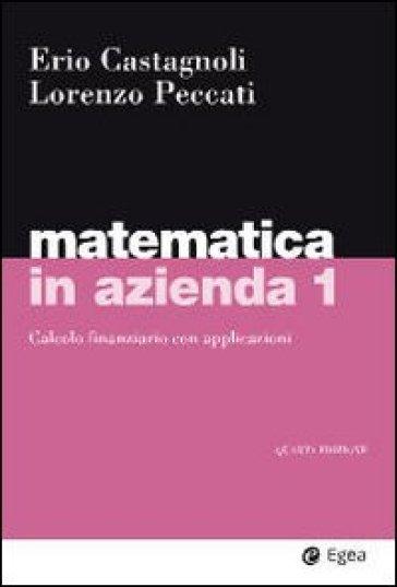 Matematica in azienda. 1.Calcolo finanziario con applicazioni - Erio Castagnoli  