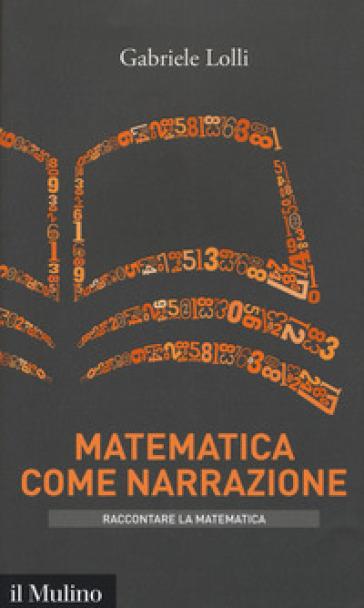 Matematica come narrazione - Gabriele Lolli |