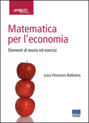 Matematica per l'economia. Elementi di teoria ed esercizi - Luca Vincenzo Ballestra |