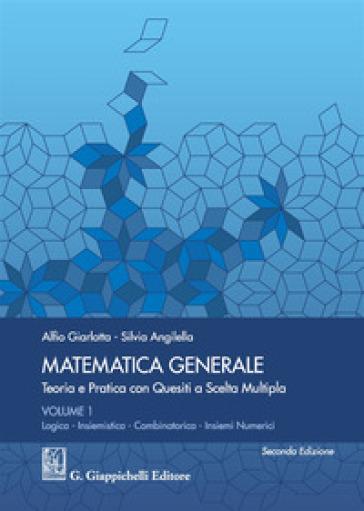 Matematica generale. Teoria e pratica con quesiti a scelta multipla. 1: Logica. Insiemistica. Combinatorica. Insiemi numerici - Alfio Giarlotta | Thecosgala.com