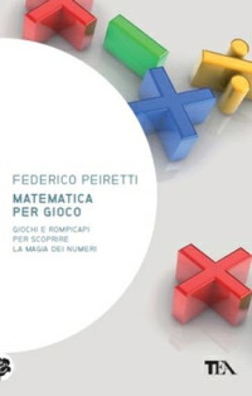 Matematica per gioco. Oltre duecento giochi e rompicapi per scoprire la magia dei numeri - Federico Peiretti |