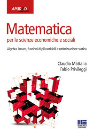 Matematica per le scienze economiche e sociali. 2: Algebra lineare, funzioni di più variabili e ottimizzazione statica - Claudio Mattalia | Jonathanterrington.com