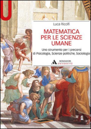 Matematica per le scienze umane. Uno strumento per i precorsi di psicologia, scienze politiche, sociologia