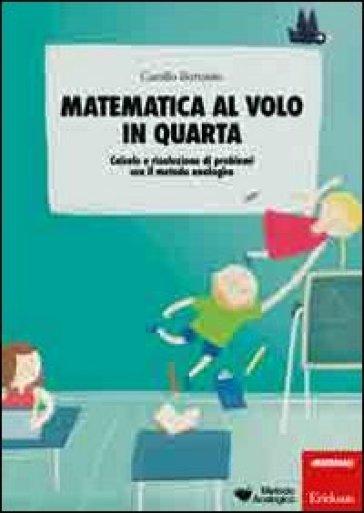Matematica al volo in quarta. Calcolo e risoluzione di problemi con il metodo analogico - Camillo Bortolato | Thecosgala.com