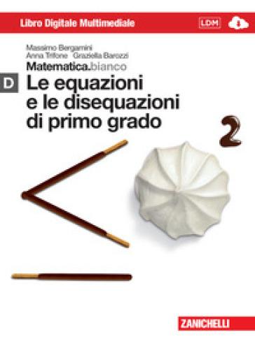 Matematica.bianco. Modulo D: Le equazioni e le disequazioni di primo grado. Per le Scuole superiori. Con espansione online - Massimo Bergamini  