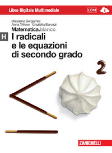 Matematica.bianco. Modulo H: I radicali e le equazioni di secondo grado. Per le Scuole superiori. Con espansione online - Massimo Bergamini  