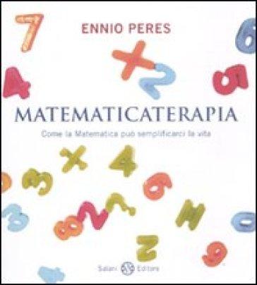 Matematicaterapia. Come la matematica può semplificarci la vita - Ennio Peres |