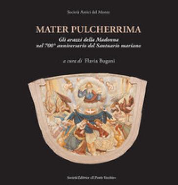 Mater pulcherrima. Gli arazzi della Madonna nel 700° anniversario del santuario mariano - F. Bugani  