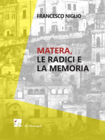 Matera. Le radici e la memoria - Francesco Niglio  