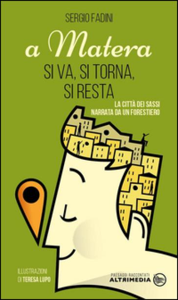 A Matera si va, si torna, si resta. La città dei Sassi narrata da un forestiero - Sergio Fadini |