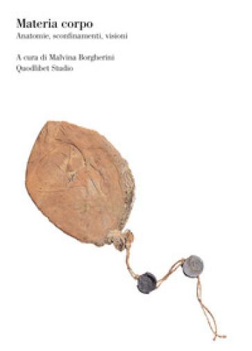 Materia corpo. Anatomie, sconfinamenti, visioni - M. Borgherini   Jonathanterrington.com