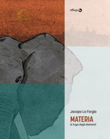 Materia. La fuga degli elementi - Jacopo La Forgia |