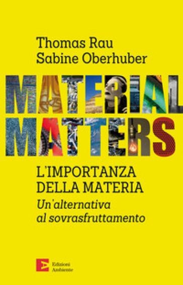 Material matters. L'importanza della materia. Un'alternativa al sovrasfruttamento - Thomas Rau |
