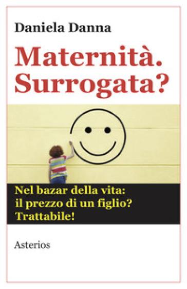Maternità. Surrogata? Nel bazar della vita: il prezzo di un figlio? Trattabile - Daniela Danna |