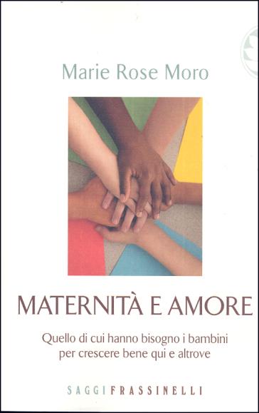 Maternità e amore. Quello di cui hanno bisogno i bambini per crescere bene qui e altrove - M. Rose Moro pdf epub