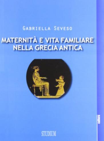 Maternità e vita familiare nella Grecia antica - Gabriella Seveso  