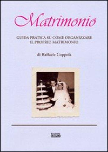 Matrimonio. Guida pratica su come organizzare il proprio matrimonio - Raffaele Coppola | Rochesterscifianimecon.com