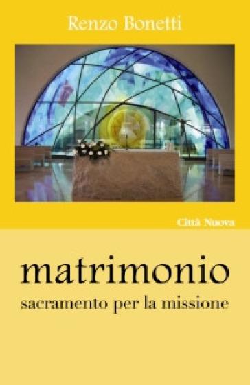 Matrimonio. Sacramento per la missione - Renzo Bonetti |