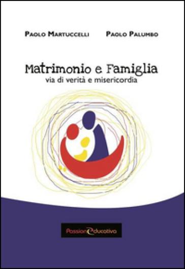 Matrimonio e famiglia. Via di verità e misericordia - Paolo Martuccelli |