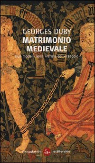 Matrimonio medievale. Due modelli nella Francia del XII secolo - Georges Duby |