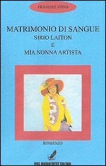 Matrimonio di sangue. Sirio Laiton e mia nonna artista - Francesco Latino |