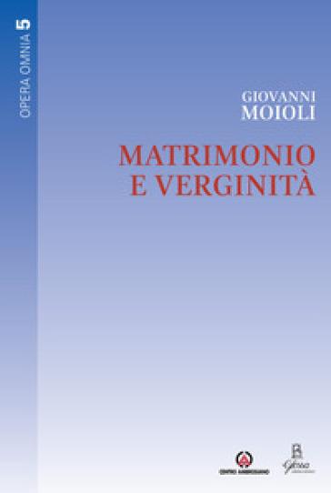 Matrimonio e verginità. Opera omnia. 5. - Giovanni Moioli | Kritjur.org