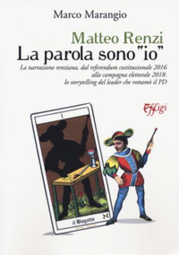 Matteo Renzi. La parola sono «io». La narrazione renziana, dal referendum costituzionale 2016 alla campagna elettorale 2018: lo storytelling del leader che rottamò il PD - Marco Marangio  