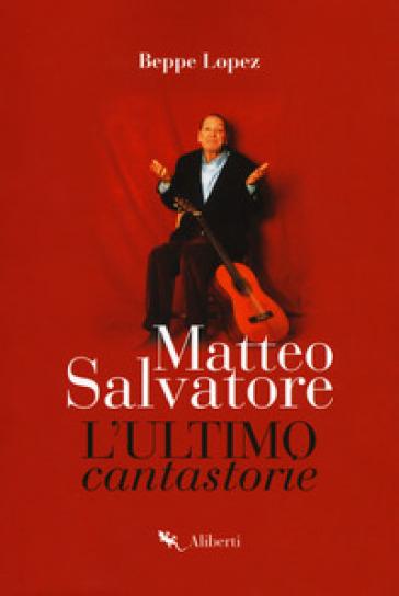Matteo Salvatore. L'ultimo cantastorie - Beppe Lopez |