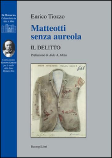 Matteotti senza aureola. Il delitto - Enrico Tiozzo |