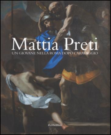 Mattia Preti. Un giovane nella Roma dopo Caravaggio - G. Leone |