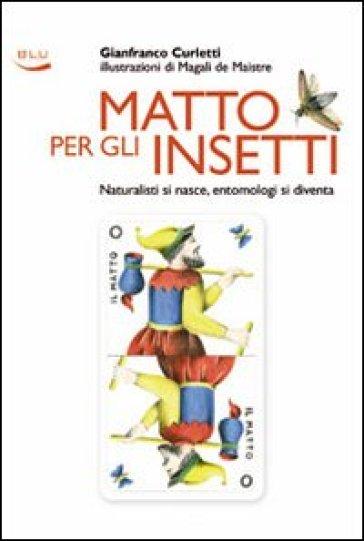Matto per gli insetti. Naturalisti si nasce, entomologi si diventa - Gianfranco Curletti |