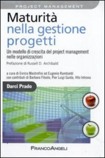 Maturità nella gestione progetti. Un modello di crescita del project management nelle organizzazioni - Darci Prado |