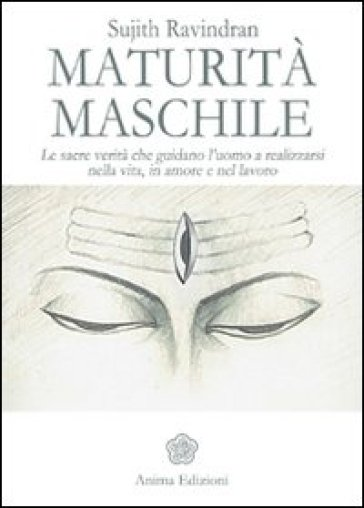 Maturità maschile. Le sacre verità che guidano l'uomo a realizzarsi nella vita, in amore e nel lavoro - Sujith Ravindran  