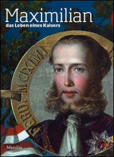 Maximilian. Das Leben eines Kaisers