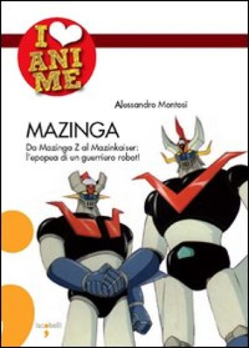 Mazinga. Da Mazinga Z al Mazinkaiser: l'epoea di un guerriero robot!