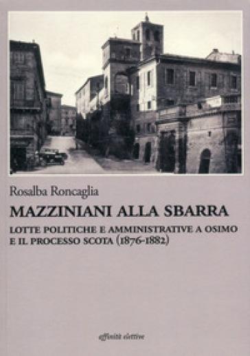Mazziniani alla sbarra. Lotte politiche e amministrative a Osimo e il processo Scota (1876-1882) - Rosalba Roncaglia  