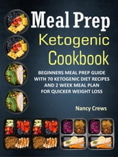 Meal Prep Ketogenic Cookbook: Beginners Meal Prep Guide With 70 Ketogenic Diet Recipes And 2 Week Meal Plan For Quicker Weight Loss