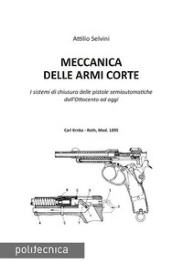 Meccanica delle armi corte. I sistemi di chiusura delle pistole semiautomatiche dall'Ottocento ad oggi - Attilio Selvini pdf epub