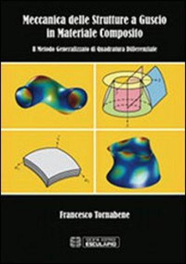 Meccanica delle strutture a guscio in materiale composito. Il metodo generalizzato di quadratura differenziale - Francesco Tornabene |