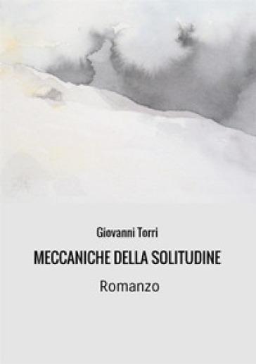 Meccaniche della solitudine - Giovanni Torri  