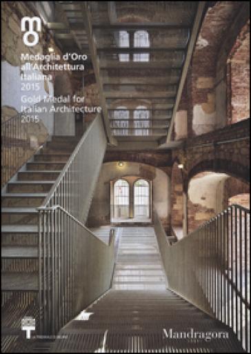 Medaglia d'oro all'architettura italiana 2015-Gold medal for italian architecture 2015. Catalogo della mostra (Milano, 12 dicembre 2015-7 febbraio 2016). Ediz. bilingue