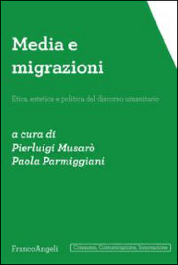 Media e migrazioni. Etica, estetica e politica del discorso umanitario - P. Musarò  