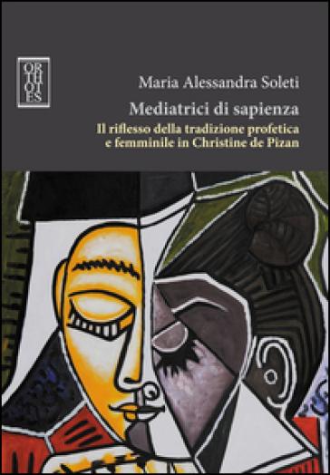 Mediatrici di sapienza. Il riflesso della tradizione profetica e femminile in Christine de Pizan - Maria Alessandra Soleti |