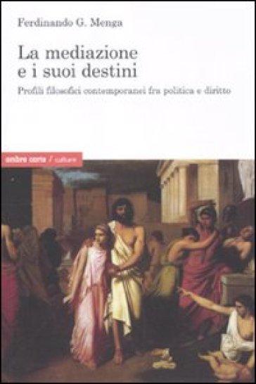 Mediazione e i suoi destini. Profili filosofici contemporanei fra politica e diritto (La) - Ferdinando G. Menga | Jonathanterrington.com