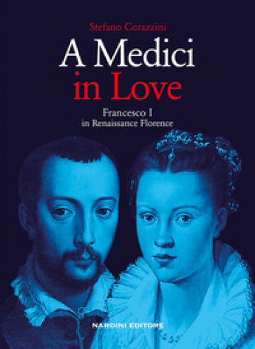 A Medici in love. Francesco I In renaissance Florence - Stefano Corazzini   Jonathanterrington.com